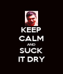 KEEP CALM AND SUCK IT DRY - Personalised Poster A4 size