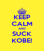 KEEP CALM AND SUCK KOBE! - Personalised Poster A4 size