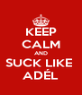 KEEP CALM AND SUCK LIKE  ADÉL - Personalised Poster A4 size