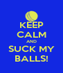 KEEP CALM AND SUCK MY BALLS! - Personalised Poster A4 size