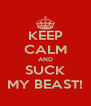 KEEP CALM AND SUCK MY BEAST! - Personalised Poster A4 size