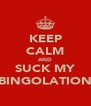 KEEP CALM AND SUCK MY BINGOLATION - Personalised Poster A4 size