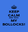 KEEP CALM AND SUCK MY BOLLOCKS! - Personalised Poster A4 size