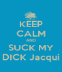 KEEP CALM AND SUCK MY DICK Jacqui - Personalised Poster A4 size