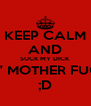 KEEP CALM AND SUCK MY DICK LIL' MOTHER FUCK ;D - Personalised Poster A4 size