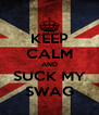 KEEP CALM AND SUCK MY SWAG - Personalised Poster A4 size