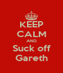 KEEP CALM AND Suck off Gareth - Personalised Poster A4 size