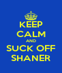 KEEP CALM AND SUCK OFF SHANER - Personalised Poster A4 size