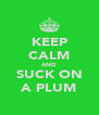 KEEP CALM AND SUCK ON A PLUM - Personalised Poster A4 size
