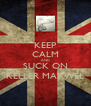 KEEP CALM AND SUCK ON KELLER MAXWEL - Personalised Poster A4 size