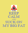 KEEP CALM AND SUCK ON MY BIG FAT - Personalised Poster A4 size