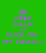 KEEP CALM AND SUCK ON  MY SWAG c; - Personalised Poster A4 size