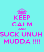 KEEP CALM AND SUCK UNUH  MUDDA !!!! - Personalised Poster A4 size