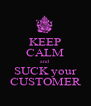 KEEP CALM and SUCK your CUSTOMER - Personalised Poster A4 size