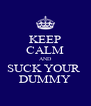 KEEP CALM AND SUCK YOUR  DUMMY - Personalised Poster A4 size
