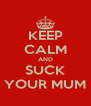 KEEP CALM AND SUCK YOUR MUM - Personalised Poster A4 size