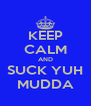 KEEP CALM AND SUCK YUH MUDDA - Personalised Poster A4 size