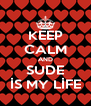 KEEP CALM AND SUDE İS MY LİFE - Personalised Poster A4 size