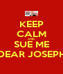KEEP CALM AND SUE ME DEAR JOSEPH - Personalised Poster A4 size