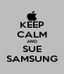 KEEP CALM AND SUE SAMSUNG - Personalised Poster A4 size