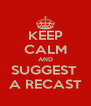 KEEP CALM AND SUGGEST  A RECAST - Personalised Poster A4 size