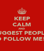 KEEP CALM AND SUGGEST PEOPLE  TO FOLLOW ME!!! - Personalised Poster A4 size