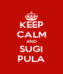 KEEP CALM AND SUGI PULA - Personalised Poster A4 size