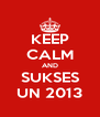 KEEP CALM AND SUKSES UN 2013 - Personalised Poster A4 size