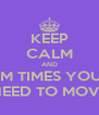 KEEP CALM AND SUM TIMES YOU U JUST NEED TO MOVE ONO - Personalised Poster A4 size