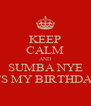 KEEP CALM AND SUMBA NYE ITS MY BIRTHDAY - Personalised Poster A4 size