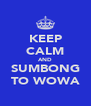 KEEP CALM AND SUMBONG TO WOWA - Personalised Poster A4 size