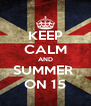 KEEP CALM AND SUMMER  ON 15 - Personalised Poster A4 size