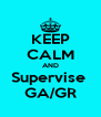 KEEP CALM AND Supervise  GA/GR - Personalised Poster A4 size