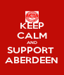 KEEP CALM AND SUPPORT  ABERDEEN - Personalised Poster A4 size