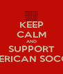 KEEP CALM AND SUPPORT AMERICAN SOCCER - Personalised Poster A4 size