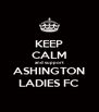 KEEP CALM and support ASHINGTON LADIES FC - Personalised Poster A4 size