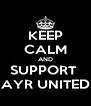 KEEP CALM AND SUPPORT  AYR UNITED - Personalised Poster A4 size