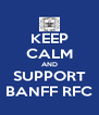 KEEP CALM AND SUPPORT BANFF RFC - Personalised Poster A4 size