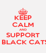 KEEP CALM AND SUPPORT   BLACK CATS - Personalised Poster A4 size