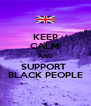 KEEP CALM AND SUPPORT  BLACK PEOPLE - Personalised Poster A4 size