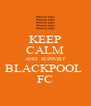 KEEP CALM AND  SUPPORT BLACKPOOL  FC - Personalised Poster A4 size
