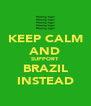 KEEP CALM AND SUPPORT BRAZIL INSTEAD - Personalised Poster A4 size