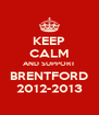 KEEP CALM AND SUPPORT BRENTFORD 2012-2013 - Personalised Poster A4 size