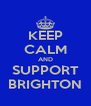 KEEP CALM AND SUPPORT BRIGHTON - Personalised Poster A4 size