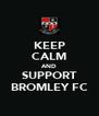 KEEP CALM AND SUPPORT BROMLEY FC - Personalised Poster A4 size