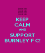 KEEP CALM AND SUPPORT BURNLEY F C! - Personalised Poster A4 size