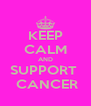 KEEP CALM AND SUPPORT   CANCER - Personalised Poster A4 size