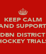 KEEP CALM AND SUPPORT  DBN DISTRICT HOCKEY TRIALS - Personalised Poster A4 size