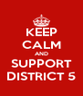 KEEP CALM AND SUPPORT DISTRICT 5 - Personalised Poster A4 size