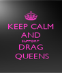 KEEP CALM AND SUPPORT DRAG  QUEENS - Personalised Poster A4 size